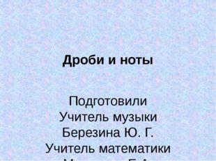 Дроби и ноты Подготовили Учитель музыки Березина Ю. Г. Учитель математики Ман