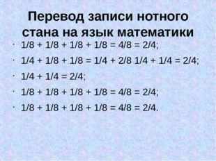 Перевод записи нотного стана на язык математики 1/8 + 1/8 + 1/8 + 1/8 = 4/8 =