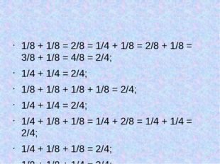 1/8 + 1/8 = 2/8 = 1/4 + 1/8 = 2/8 + 1/8 = 3/8 + 1/8 = 4/8 = 2/4; 1/4 + 1/4 =