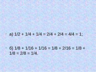 а) 1/2 + 1/4 + 1/4 = 2/4 + 2/4 = 4/4 = 1; б) 1/8 + 1/16 + 1/16 = 1/8 + 2/16
