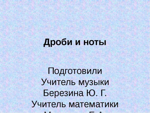 Дроби и ноты Подготовили Учитель музыки Березина Ю. Г. Учитель математики Ман...