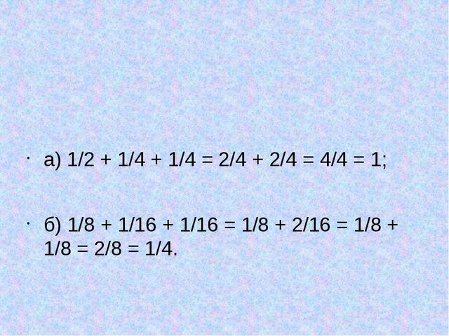 а) 1/2 + 1/4 + 1/4 = 2/4 + 2/4 = 4/4 = 1; б) 1/8 + 1/16 + 1/16 = 1/8 + 2/16...