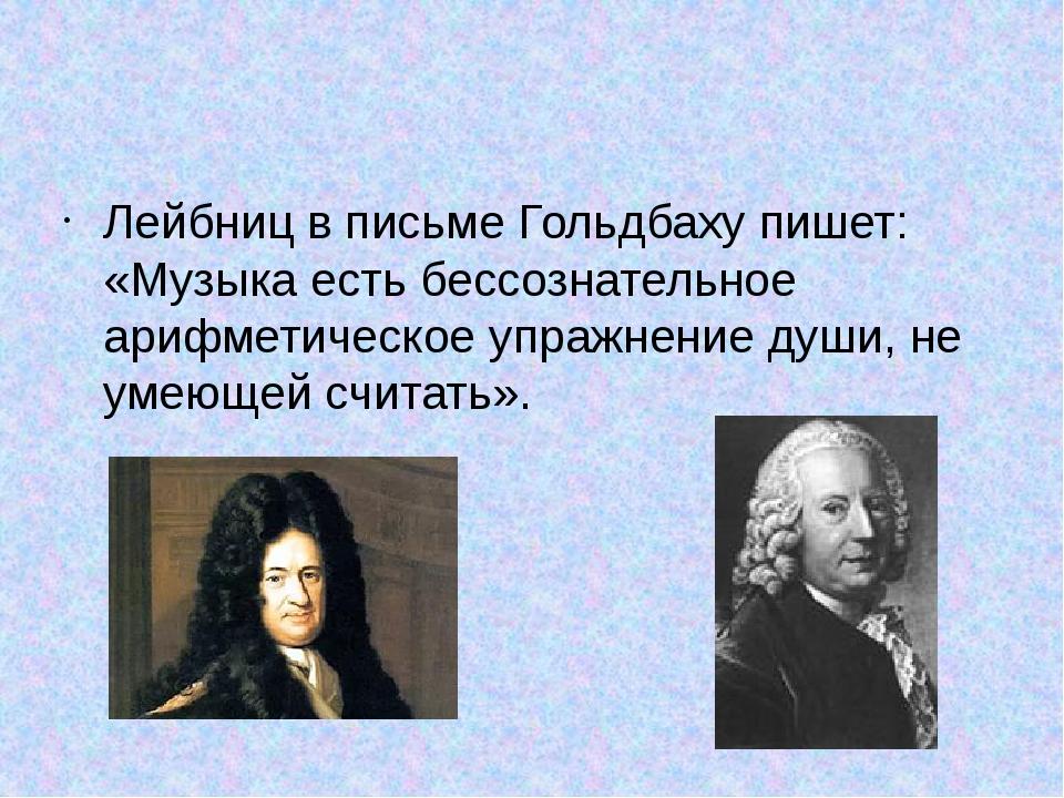 Лейбниц в письме Гольдбаху пишет: «Музыка есть бессознательное арифметическо...