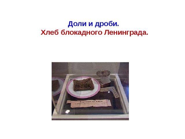 Доли и дроби. Хлеб блокадного Ленинграда.