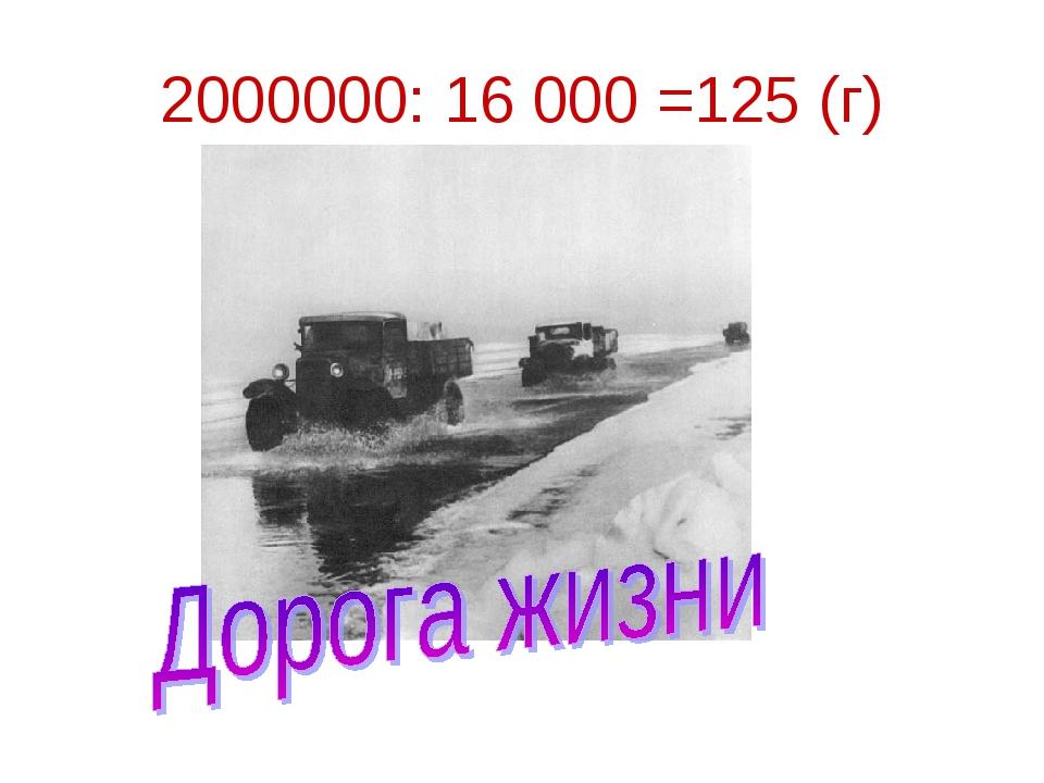 2000000: 16 000 =125 (г)