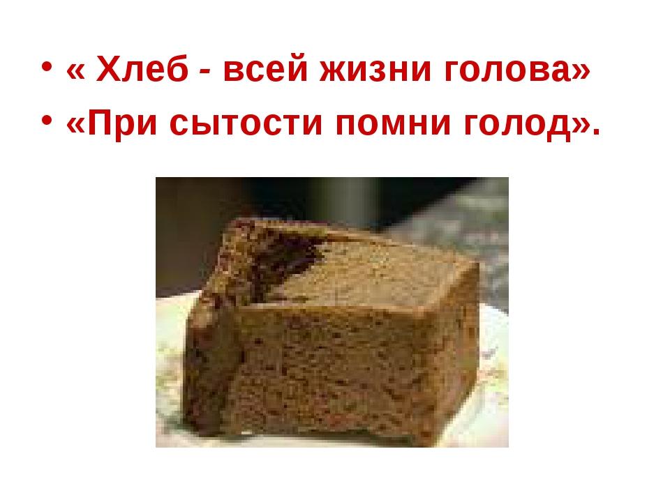 « Хлеб - всей жизни голова» «При сытости помни голод».