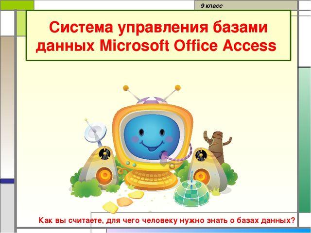 Система управления базами данных Microsoft Office Access 9 класс Как вы счита...