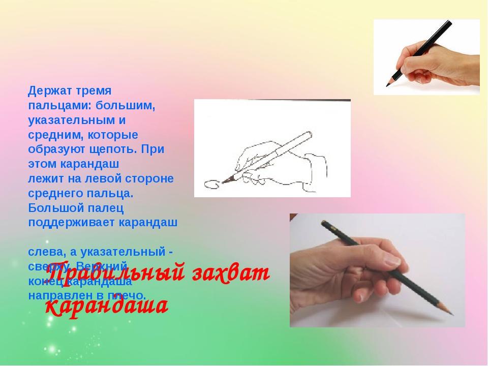 Правильный захват карандаша Держат тремя пальцами: большим, указательным и с...