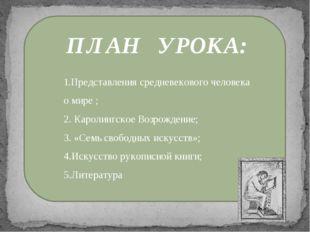 ПЛАН УРОКА: 1.Представления средневекового человека о мире ; 2. Каролингское
