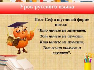 """Урок русского языка Поэт Сеф в шутливой форме писал: """"Кто ничего не замечает,"""