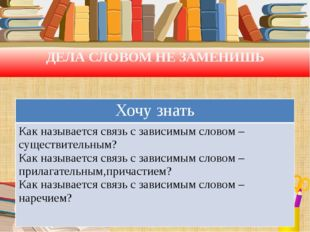 ДЕЛА СЛОВОМ НЕ ЗАМЕНИШЬ Хочу знать Как называется связь с зависимым словом –