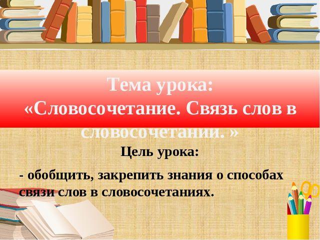 Тема урока: «Словосочетание. Связь слов в словосочетании. » Цель урока: - обо...