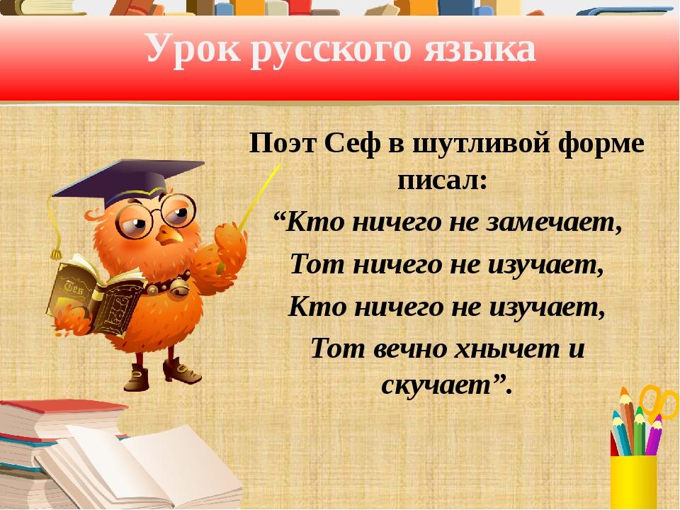 """Урок русского языка Поэт Сеф в шутливой форме писал: """"Кто ничего не замечает,..."""