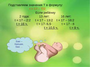 Подставляем значения Т в формулу: t = 17 – Т/2 Если ребёнку 2 года: 13 лет: 1