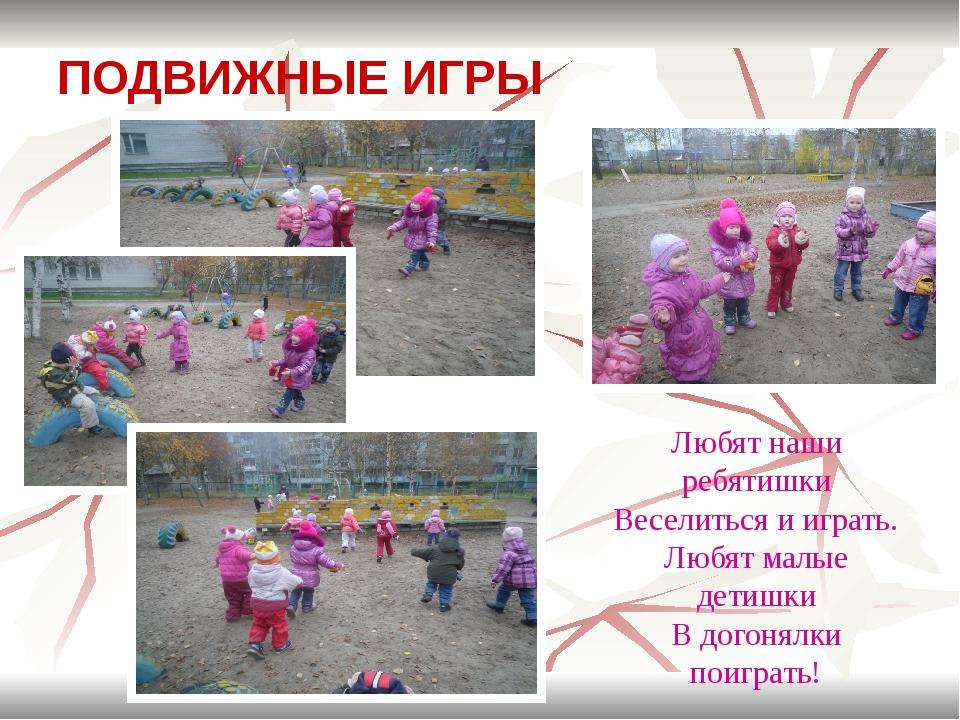 ПОДВИЖНЫЕ ИГРЫ Любят наши ребятишки Веселиться и играть. Любят малые детишки...