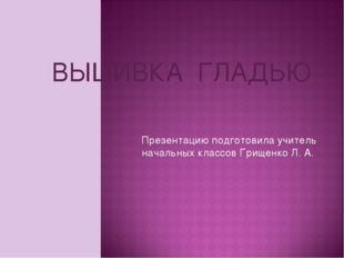 ВЫШИВКА ГЛАДЬЮ Презентацию подготовила учитель начальных классов Грищенко Л. А.