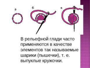 В рельефной глади часто применяются в качестве элементов так называемые шарик