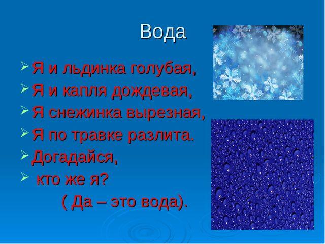 Вода Я и льдинка голубая, Я и капля дождевая, Я снежинка вырезная, Я по травк...