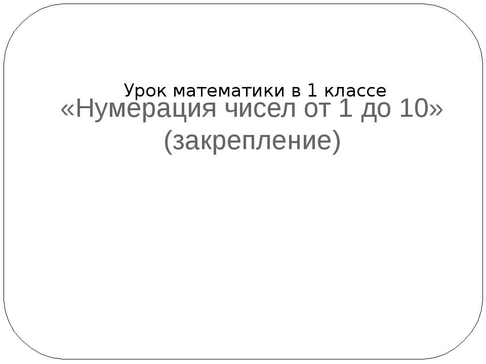 «Нумерация чисел от 1 до 10» (закрепление) Урок математики в 1 классе