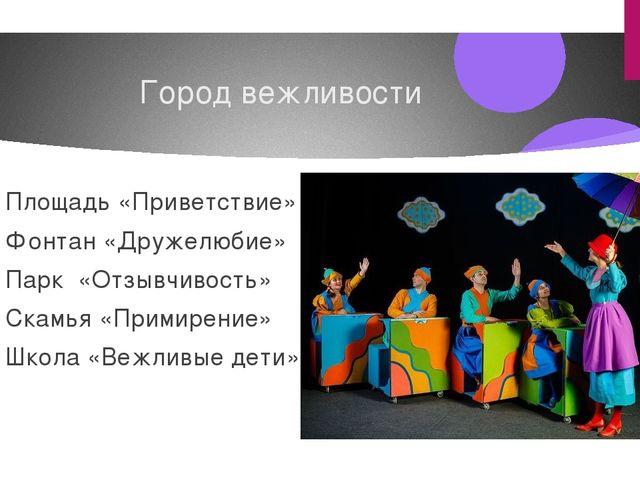 Город вежливости Площадь «Приветствие» Фонтан «Дружелюбие» Парк «Отзывчивость...