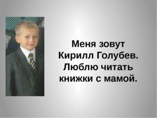 Меня зовут Кирилл Голубев. Люблю читать книжки с мамой.