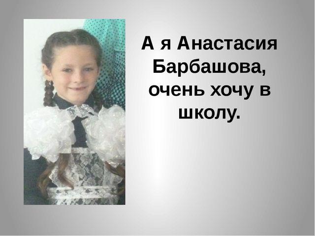 А я Анастасия Барбашова, очень хочу в школу.