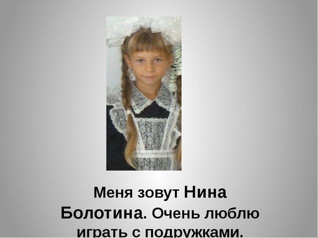 Меня зовут Нина Болотина. Очень люблю играть с подружками.