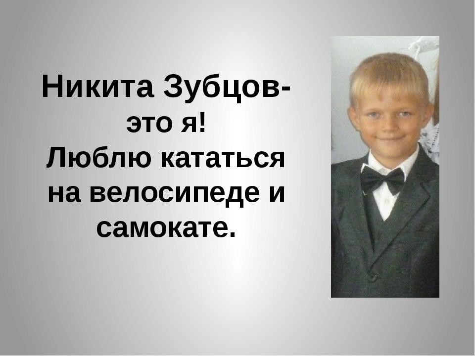 Никита Зубцов- это я! Люблю кататься на велосипеде и самокате.