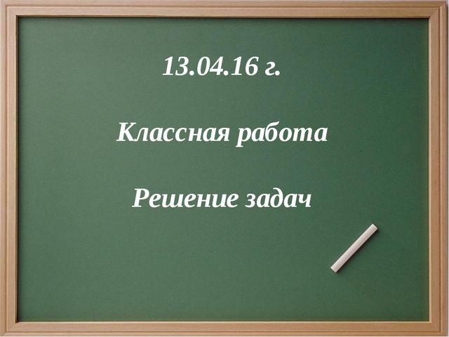 13.04.16 г. Классная работа Решение задач