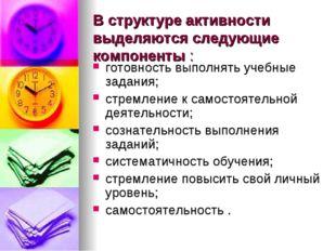 В структуре активности выделяются следующие компоненты : готовность выполнять
