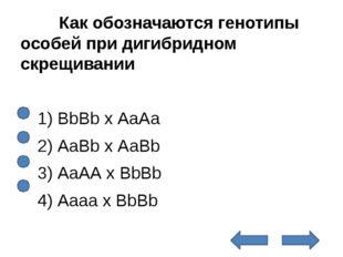 Как обозначаются генотипы особей при дигибридном скрещивании  1) ВbВb х