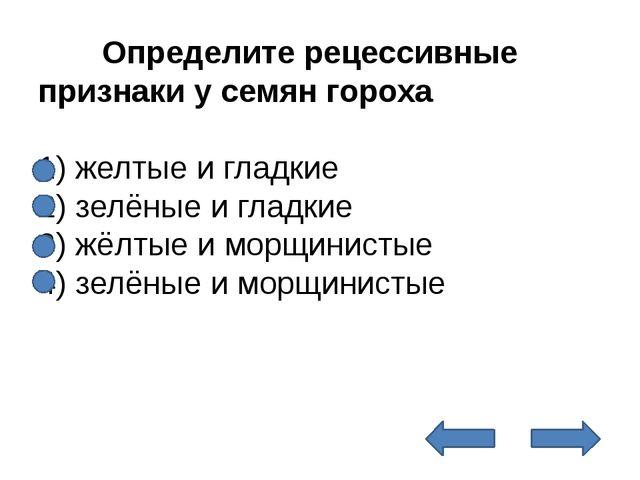 Определите рецессивные признаки у семян гороха  1) желтые и гладкие 2) зе...