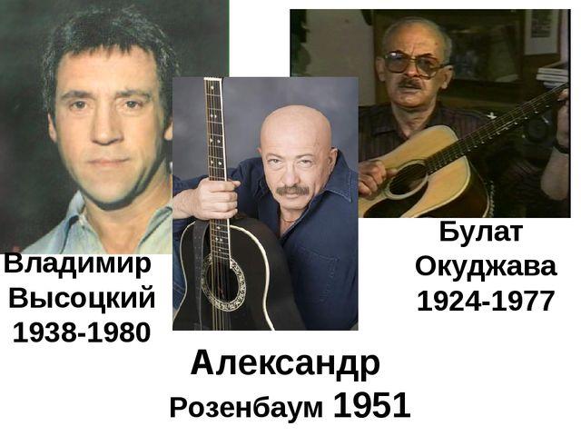 Владимир Высоцкий 1938-1980 Булат Окуджава 1924-1977 Александр Розенбаум 1951