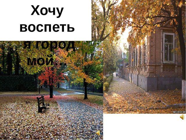 Хочу воспеть я город мой…