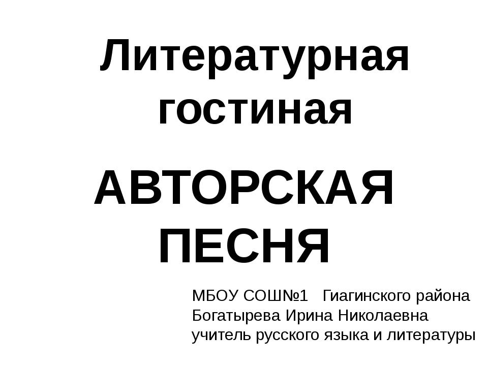 АВТОРСКАЯ ПЕСНЯ Литературная гостиная МБОУ СОШ№1 Гиагинского района Богатырев...