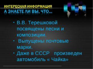 В.В. Терешковой посвящены песни и композиции. Выпущены почтовые марки. Даже в