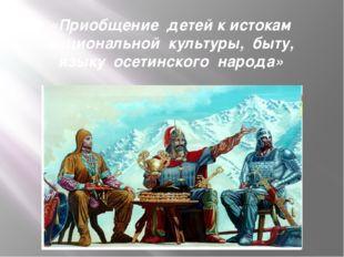 «Приобщение  детей к истокам национальной  культуры,  быту, языку  осетинског