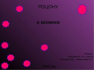 о космосе РОЦОНУ Авторы: Учащиеся 6 «А» класса Руководитель Мамонова В.А. 201