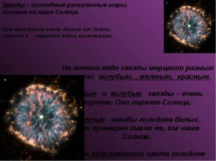 Звезды – громадные раскаленные шары, похожие на наше Солнце. Они находятся оч