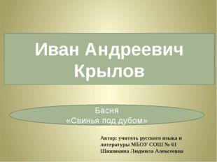 Иван Андреевич Крылов Басня «Свинья под дубом» Автор: учитель русского языка