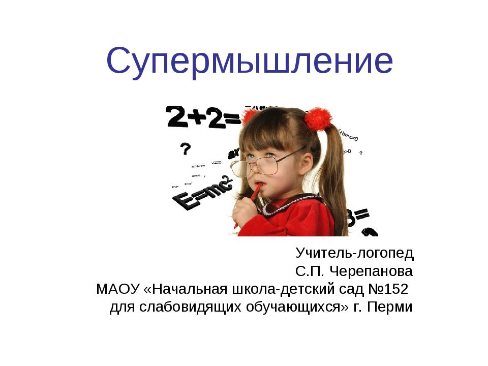 Супермышление Учитель-логопед С.П. Черепанова МАОУ «Начальная школа-детский с...