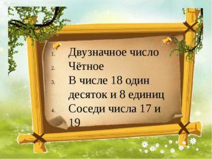 Двузначное число Чётное В числе 18 один десяток и 8 единиц Соседи числа 17 и 19