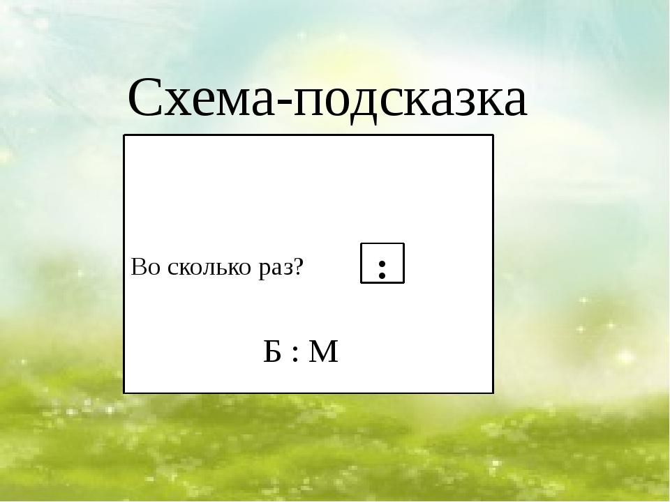 Схема-подсказка Во сколько раз? : Б : М