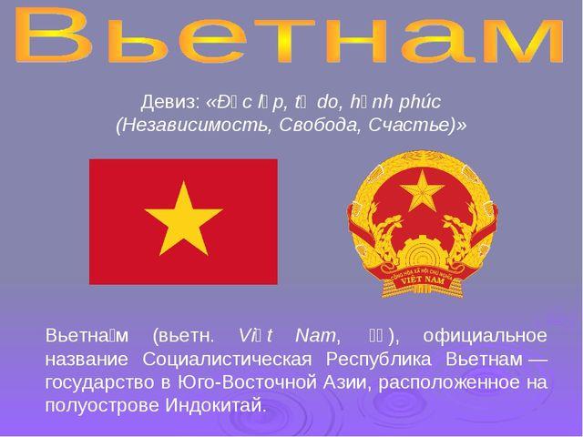 Вьетна́м (вьетн. Việt Nam, 越南), официальное название Социалистическая Респу...