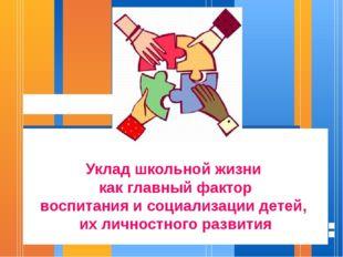 Уклад школьной жизни как главный фактор воспитания и социализации детей, их