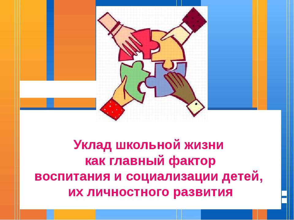 Уклад школьной жизни как главный фактор воспитания и социализации детей, их...