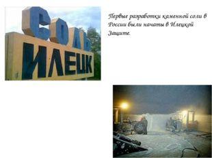 Первые разработки каменной соли в России были начаты в Илецкой Защите.