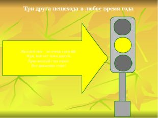 Три друга пешехода в любое время года Желтый свет – не очень строгий: Жди, на