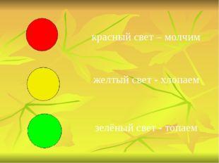 красный свет – молчим желтый свет - хлопаем зелёный свет - топаем