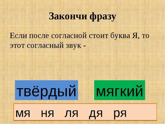 Закончи фразу Если после согласной стоит буква Я, то этот согласный звук - т...